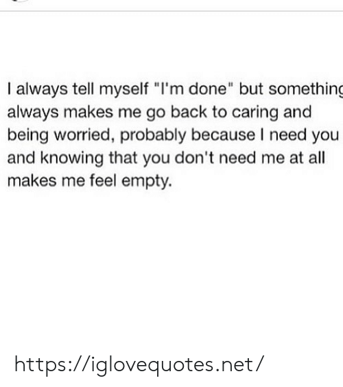 """Back, Net, and Knowing: I always tell myself """"I'm done"""" but something  always makes me go back to caring and  being worried, probably because I need you  and knowing that you don't need me at all  makes me feel empty. https://iglovequotes.net/"""