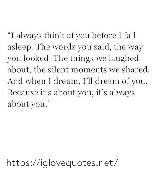 """the words: """"I always think of you before I fall  asleep. The words you said, the way  you looked. The things we laughed  about, the silent moments we shared.  And when I dream, I'll dream of you.  Because it's about you, it's always  about you."""" https://iglovequotes.net/"""