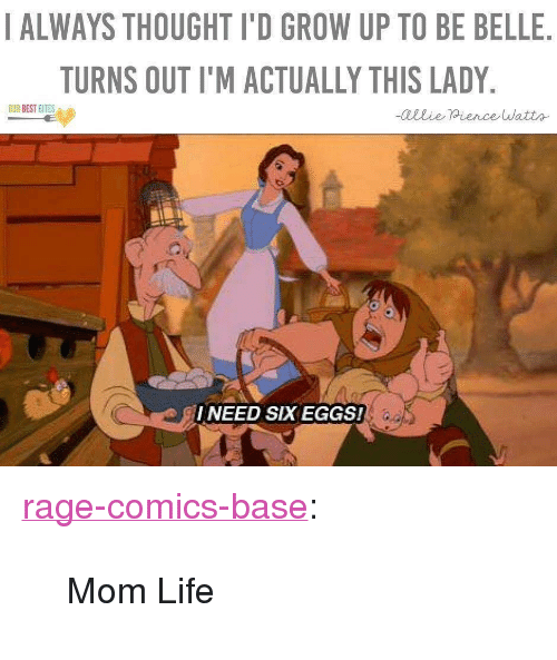 """Life, Tumblr, and Blog: I ALWAYS THOUGHT I'D GROW UP TO BE BELLE  TURNS OUT I'M ACTUALLY THIS LADY  I NEED SIX EGGS! <p><a href=""""http://ragecomicsbase.com/post/161438013542/mom-life"""" class=""""tumblr_blog"""">rage-comics-base</a>:</p>  <blockquote><p>Mom Life</p></blockquote>"""
