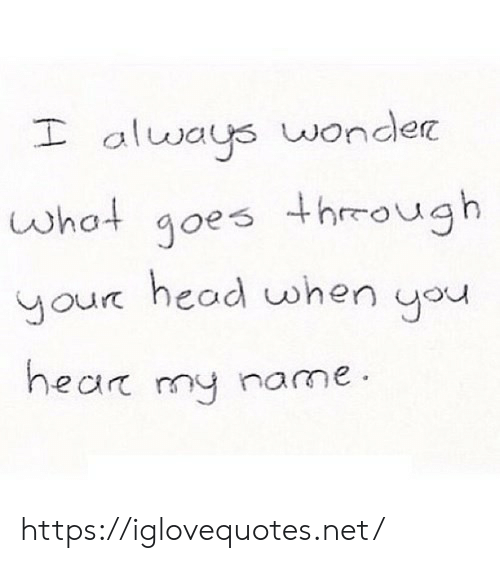 Head, Wonder, and Net: I always wonder  what goes thrrough  your head when you  hear my name https://iglovequotes.net/