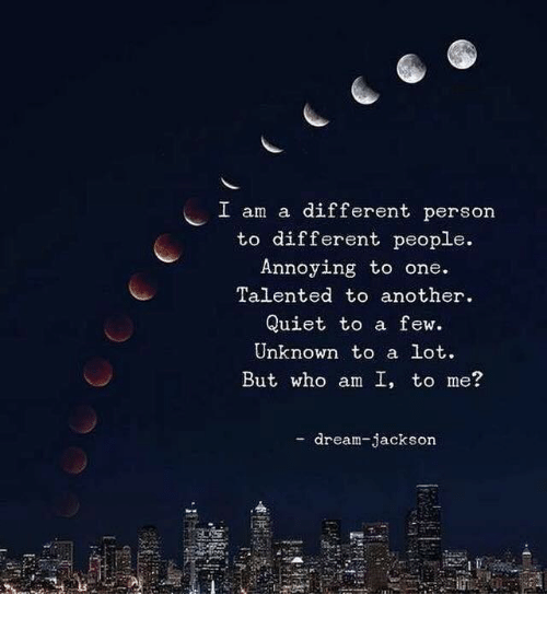 Who Am I, Quiet, and Annoying: I am a different person  to different people.  Annoying to one  Talented to another  Quiet to a few.  Unknown to a lot.  But who am I, to me?  - dream-jackson