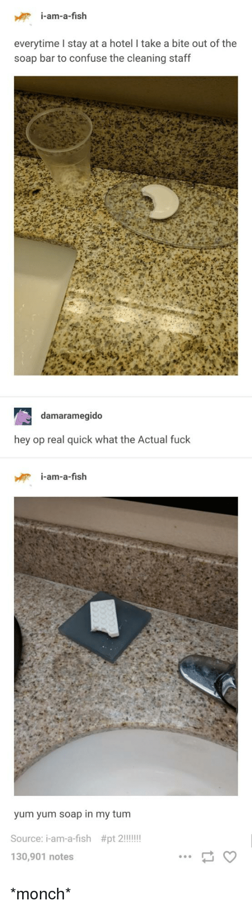Fish, Fuck, and Hotel: i-am-a-fish  everytime l stay at a hotel I take a bite out of the  soap bar to confuse the cleaning staff  damaramegido  hey op real quick what the Actual fuck  i-am-a-fish  yum yum soap in my tum  130,901 notes *monch*