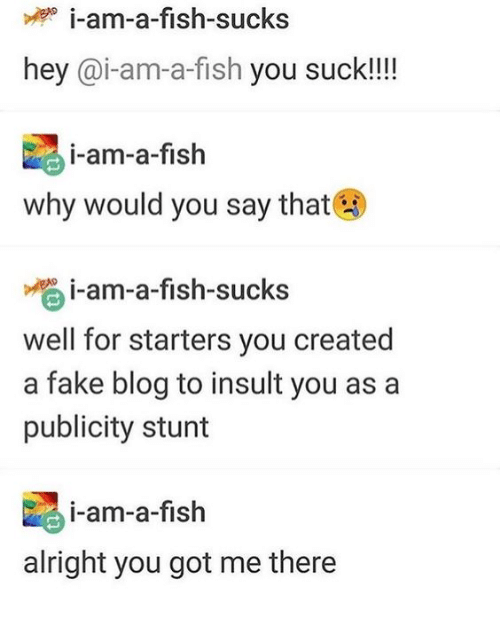 you suck: i-am-a-fish-sucks  hey @i-am-a-fish you suck!!!!  i-am-a-fish  why would you say that  i-am-a-fish-sucks  well for starters you created  a fake blog to insult you as a  publicity stunt  i-am-a-fish  alright you got me there