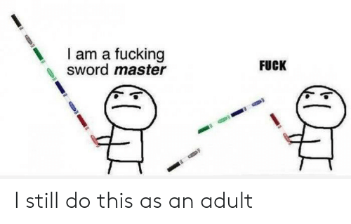 Fucking, Fuck, and Sword: I am a fucking  sword master  FUCK I still do this as an adult