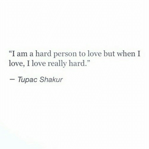 "Tupac Shakur: ""I am a hard person to love but when I  love, I love really hard.""  - Tupac Shakur"