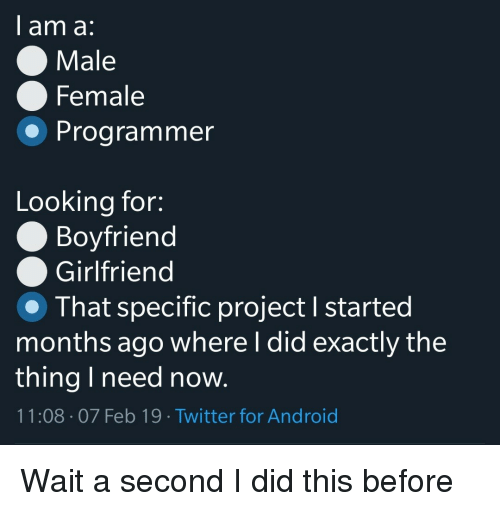 Android, Twitter, and Girlfriend: I am a:  Male  Female  Programmer  Looking for:  Boyfriend  Girlfriend  That specific project I started  months ago where I did exactly the  thing I need now.  11:08 07 Feb 19. Twitter for Android Wait a second I did this before