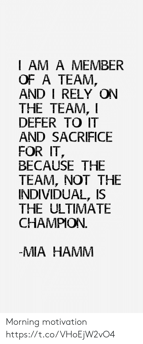 A Team, Team, and Champion: I AM A MEMBER  OF A TEAM,  AND I RELY ON  THE TEAM, I  DEFER TO IT  AND SACRIFICE  FOR IT  BECAUSE THE  TEAM, NOT THE  INDIVIDUAL, IS  THE ULTIMATE  CHAMPION  -MIAHAMM Morning motivation https://t.co/VHoEjW2vO4