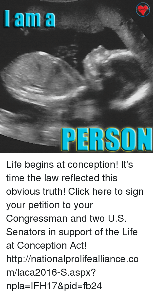 Npla: I am a  PERSON Life begins at conception! It's time the law reflected this obvious truth!  Click here to sign your petition to your Congressman and two U.S. Senators in support of the Life at Conception Act! ►►http://nationalprolifealliance.com/laca2016-S.aspx?npla=IFH17&pid=fb24