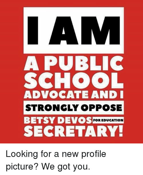 Opposive: I AM  A PUBLIC  SCHOOL  ADVOCATE AND I  STRONGLY OPPOSE  BETSY DEVOS FOR EDUCATION  SECRETARY Looking for a new profile picture? We got you.