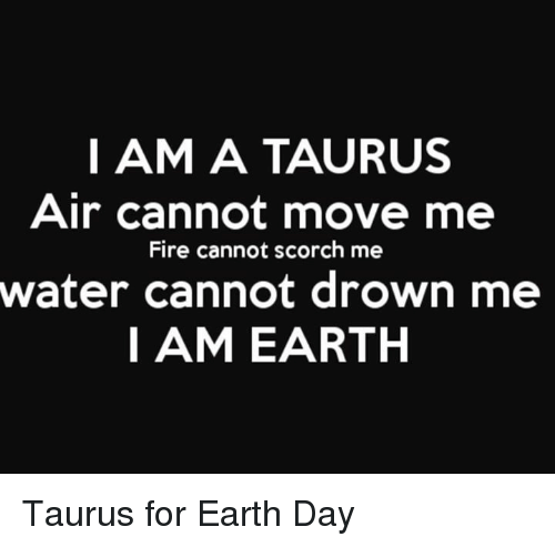 Fire, Earth, and Earth Day: I AM A TAURUS  Air cannot move me  Fire cannot scorch me  water cannot drown me  I AM EARTH Taurus for Earth Day