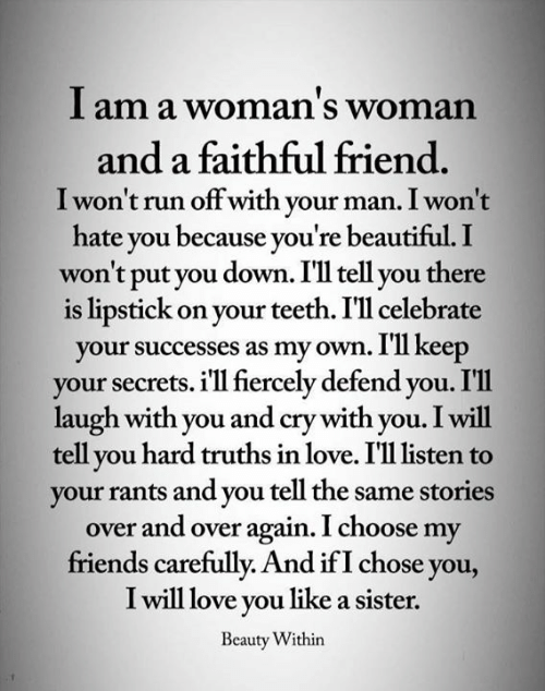 Faithful: I am a woman's woman  and a faithful friend.  I won't run offwith your man. I won't  hate you because you're beautiful. I  won't put you down. I'll tell you there  is lipstick on your teeth. I'll celebrate  your successes as my own. I'll keep  your secrets. i'll fiercely defend you. I'l1  laugh with you and cry with you. I will  tell you hard truths in love. I'll listen  your rants and you tell the same stories  over and over again. I choose my  friends carefully. And if I chose you,  I will love you like a sister.  Beauty Within