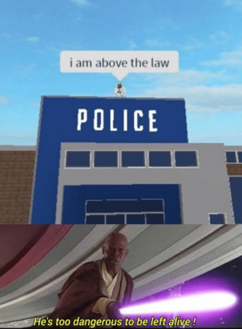 Alive, Police, and Above the Law: i am above the law  POLICE  He's too dangerous to be left alive!