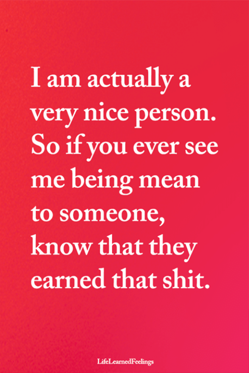 Being Mean: I am actually a  very nice person.  So if you ever see  me being mean  to someone,  know that they  earned that shit.  LifeLearnedFeelings