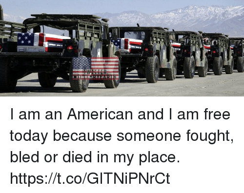 I Am Free: I am an American and I am free today because someone fought, bled or died in my place. https://t.co/GITNiPNrCt