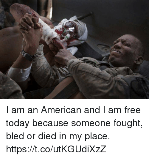 I Am Free: I am an American and I am free today because someone fought, bled or died in my place. https://t.co/utKGUdiXzZ