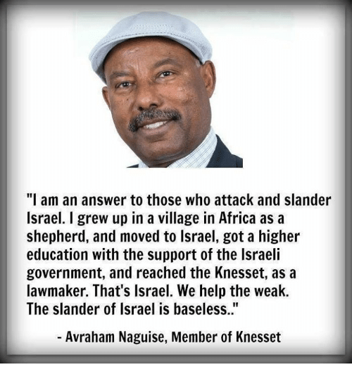 "Israeli: ""I am an answer to those who attack and slander  Israel. I grew up in a village in Africa as a  shepherd, and moved to lsrael, got a higher  education with the support of the Israeli  government, and reached the Knesset, as a  lawmaker. That's Israel. We help the weak.  The slander of Israel is baseless..""  - Avraham Naguise, Member of Knesset"