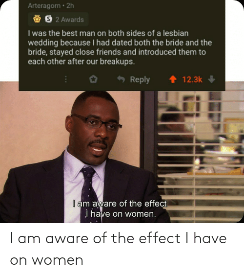 effect: I am aware of the effect I have on women
