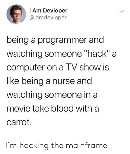 "hack: I Am Devloper  @iamdevloper  being a programmer and  watching someone ""hack"" a  computer on a TV show is  like being a nurse and  watching someone in a  movie take blood with a  carrot. I'm hacking the mainframe"