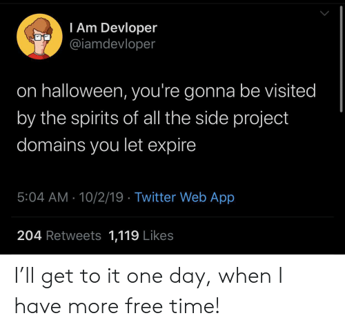 Youre Gonna: I Am Devloper  @iamdevloper  on halloween, you're gonna be visited  by the spirits of all the side project  domains you let expire  5:04 AM 10/2/19 Twitter Web App  204 Retweets 1,119 Likes I'll get to it one day, when I have more free time!