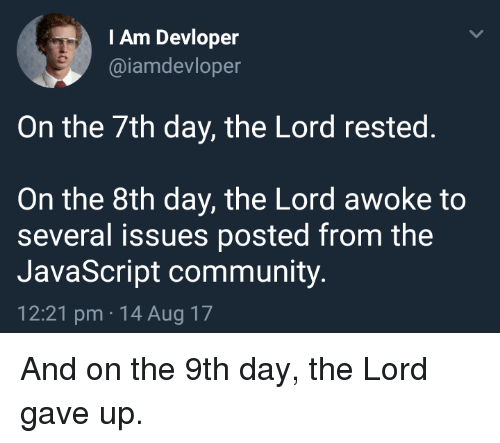Community, Javascript, and Lord: I Am Devloper  @iamdevloper  On the 7th day, the Lord rested.  On the 8th day, the Lord awoke to  several issues posted from the  JavaScript community.  12:21 pm 14 Aug 17 And on the 9th day, the Lord gave up.
