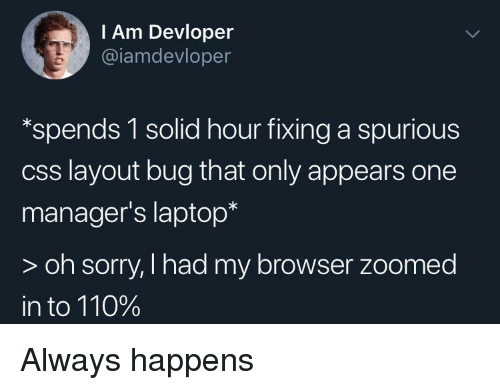 Andrew Bogut: I Am Devloper  @iamdevloper  *spends 1 solid hour fixing a spurious  css layout bug that only appears one  manager's laptop*  > oh sorry, I had my browser zoomed  in to 110% Always happens