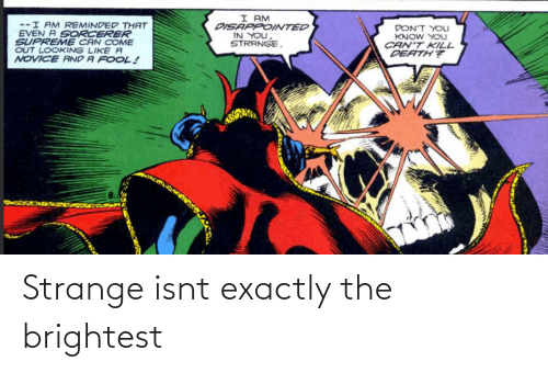 fool: I AM  DISAPPOINTED  IN YOU,  STRANGE.  --I AM REMINDED THAT  EVEN A SORCERER  SUPREME CAN COME  OUT LOOKING LIKE A  NOVICE AND A FOOL!  DON'T YOLJ  KNOW YOU  CAN'T KILL  DEATH? Strange isnt exactly the brightest