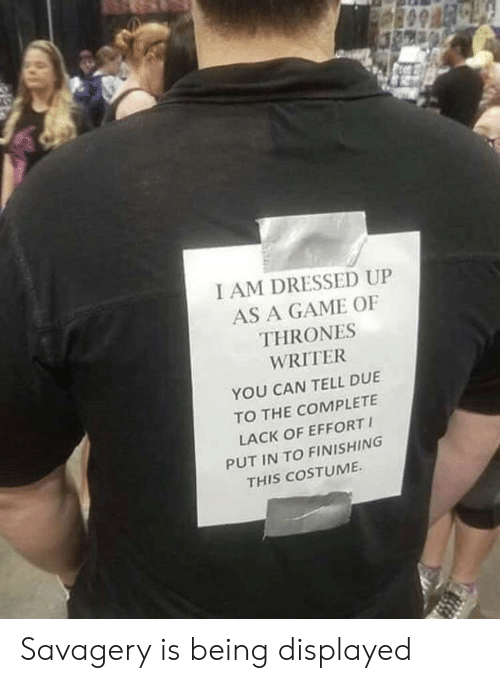 Finishing: I AM DRESSED UP  AS A GAME OF  THRONES  WRITER  YOU CAN TELL DUE  TO THE COMPLETE  LACK OF EFFORT  PUT IN TO FINISHING  THIS COSTUME Savagery is being displayed