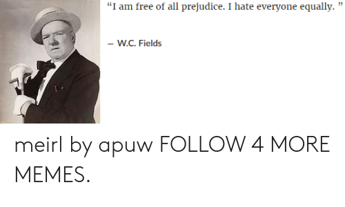 """I Am Free: """"I am free of all prejudice. I hate everyone equally  -W.C. Fields meirl by apuw FOLLOW 4 MORE MEMES."""