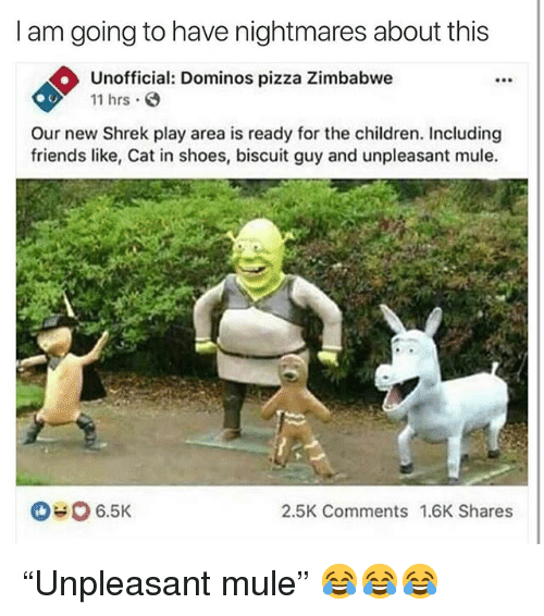 """Children, Friends, and Funny: I am going to have nightmares about this  Unofficial: Dominos pizza Zimbabwe  11 hrs  F90  Our new Shrek play area is ready for the children. Including  friends like, Cat in shoes, biscuit guy and unpleasant mule.  6.5K  2.5K Comments 1.6K Shares """"Unpleasant mule"""" 😂😂😂"""