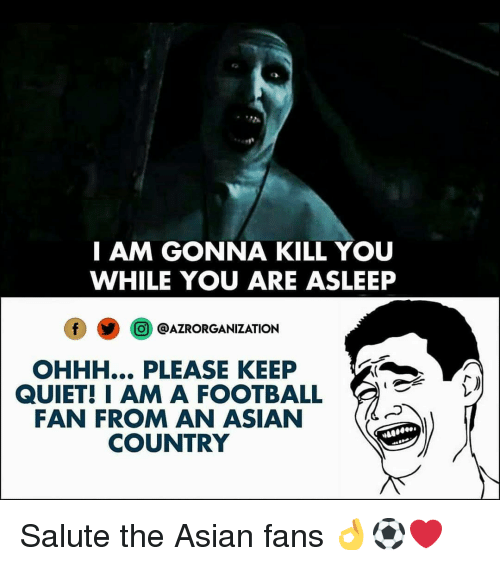 Asian, Football, and Memes: I AM GONNA KILL YOU  WHILE YOU ARE ASLEEP  O @AZRORGANIZATION  OHHH... PLEASE KEEP  QUIET! IAM A FOOTBALL  FAN FROM AN ASIAN  COUNTRY Salute the Asian fans 👌⚽️❤