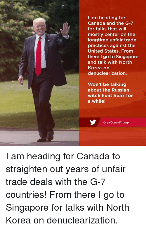 North Korea, Canada, and Singapore: I am heading for  Canada and the G-7  for talks that will  mostly center on the  longtime unfair trade  practices against the  United States. From  there I go to Singapore  and talk with North  Korea on  denuclearization.  Won't be talking  about the Russian  witch hunt hoax for  a while!  @realDonaldTrump I am heading for Canada to straighten out years of unfair trade deals with the G-7 countries! From there I go to Singapore for talks with North Korea on denuclearization.