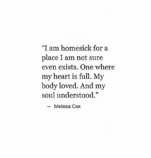 """Heart, Cox, and Soul: """"I am homesick for a  place I am not sure  even exists. One where  my heart is full. My  body loved. And my  soul understood.""""  -Melissa Cox"""