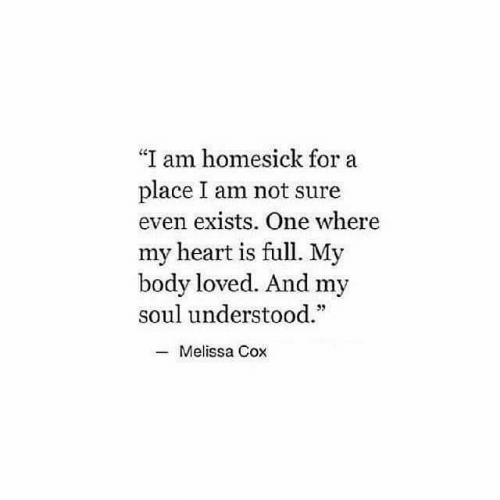 Heart, Cox, and Soul: I am homesick for a  place I am not sure  even exists. One where  my heart is full. My  body loved. And my  soul understood.  C0  35  -Melissa Cox