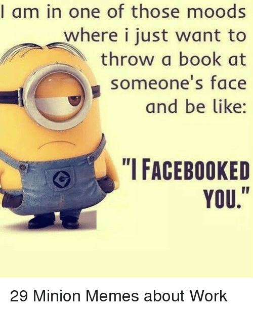Memes About Work: I am in one of those moods  where i just want to  throw a book at  someone's face  and be like:  FACEBOOKED  YOU. 29 Minion Memes about Work