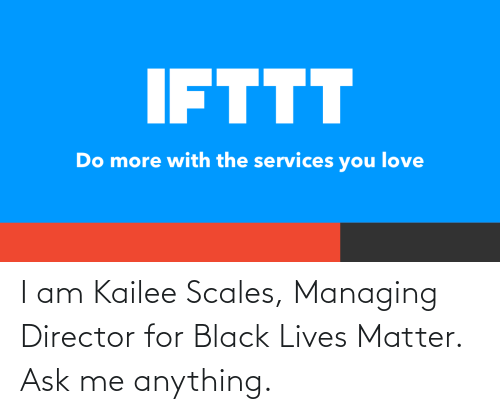 anything: I am Kailee Scales, Managing Director for Black Lives Matter. Ask me anything.