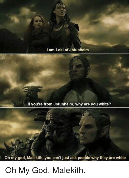 Why Are You White: I am Loki of Jotunheim  If you're from Jotunheim, why are you white?  Oh my god, Malekith, you can't just ask people why they are white <p>Oh My God, Malekith.</p>