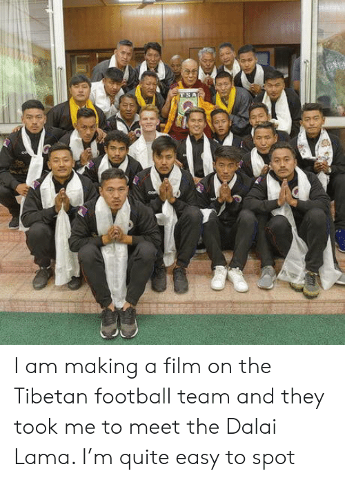 Football, Dalai Lama, and Quite: I am making a film on the Tibetan football team and they took me to meet the Dalai Lama. I'm quite easy to spot
