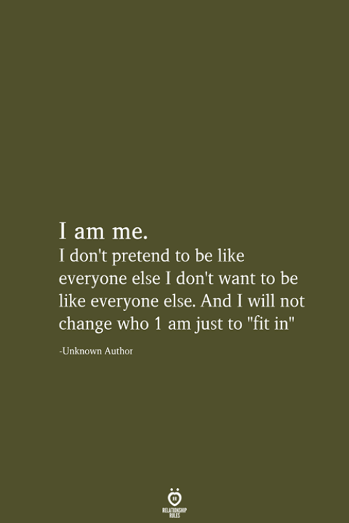"""Be Like, Change, and Who: I am me.  I don't pretend to be like  everyone else I don't want to be  like everyone else. And I will not  change who 1 am just to """"fit in""""  -Unknown Author  RELATIONSHIP  LES"""