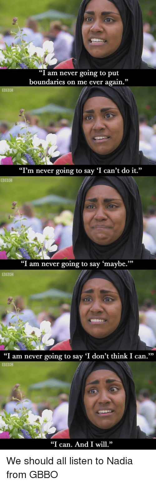 """Nadia: """"I am never going to put  boundaries on me ever again.""""  """"I'm never going to say 'I can't do it.""""  BBIC  """"I am never going to say 'maybe.""""""""  BBC  """"I am never going to say 'I don't think I can.  BBC  """"I can. And I wl We should all listen to Nadia from GBBO"""