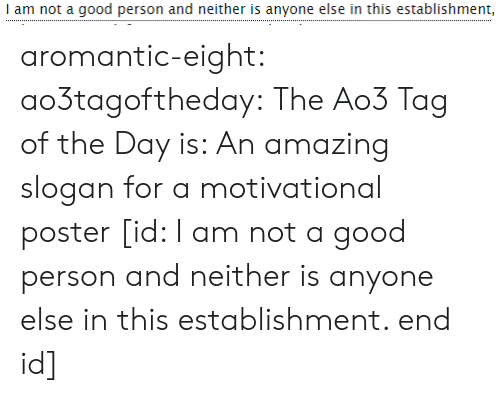 I Am Not A: I am not a good person and neither is anyone else in this establishment, aromantic-eight:  ao3tagoftheday:  The Ao3 Tag of the Day is: An amazing slogan for a motivational poster   [id: I am not a good person and neither is anyone else in this establishment. end id]