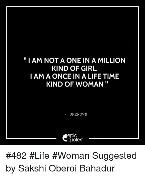 sakshi: I AM NOT A ONE IN A MILLION  KIND OF GIRL.  I AM A ONCE IN A LIFE TIME  KIND OF WOMAN  UNKNOWN  epIC  quotes #482 #Life #Woman Suggested by Sakshi Oberoi Bahadur