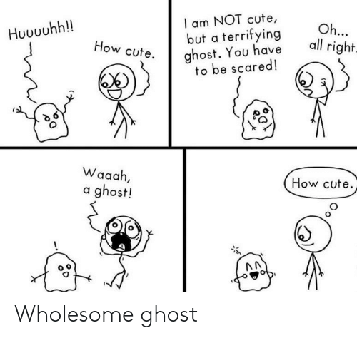 Cute, Ghost, and Wholesome: I am NOT cute,  but a terrifying  ghost. You have  to be scared!  Oh...  all right.  Huuuuhh!!  How cute.  Waaah,  How cute.  a ghost! Wholesome ghost