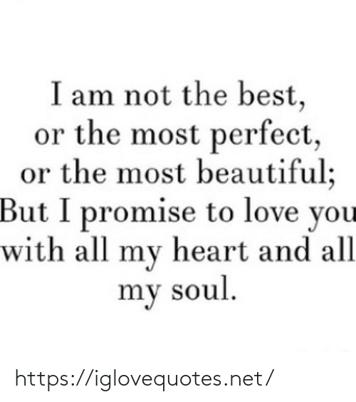 soul: I am not the best,  or the most perfect,  or the most beautiful;  But I promise to love you  with all my heart and all  my soul. https://iglovequotes.net/
