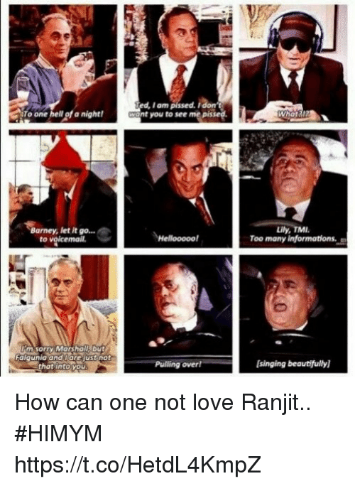 Barney, Love, and Memes: I am pissed.  nt you to see me pissed.  To  one hell of a night!  Barney, let it go...  Lily  to  Pulling overl[singing beautifully  that into you How can one not love Ranjit.. #HIMYM https://t.co/HetdL4KmpZ