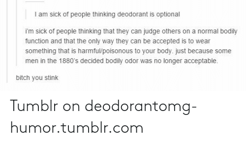Tumblr On: I am sick of people thinking deodorant is optional  im sick of people thinking that they can judge others on a normal bodily  function and that the only way they can be accepted is to wear  something that is harmful/poisonous to your body. just because some  men in the 1880's decided bodily odor was no longer acceptable.  bitch you stink Tumblr on deodorantomg-humor.tumblr.com
