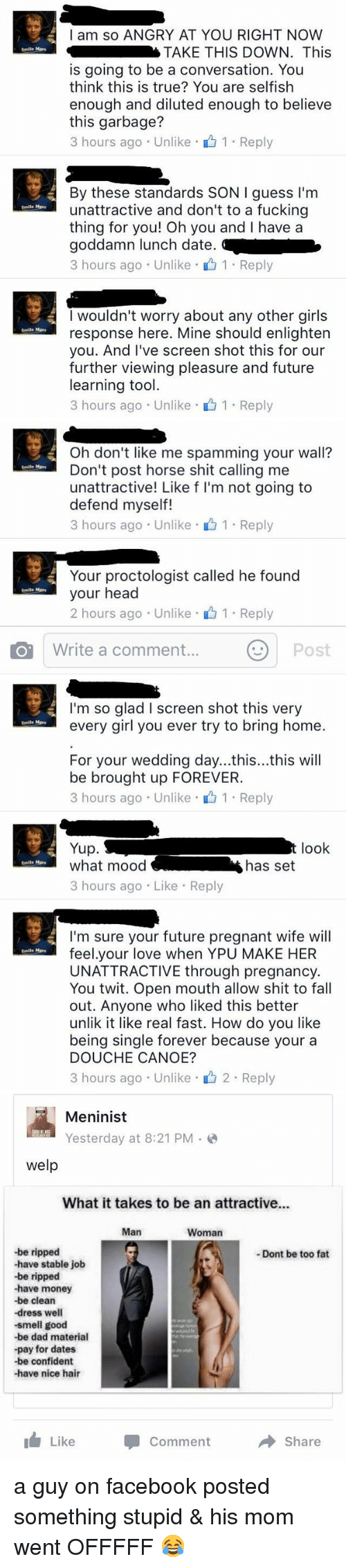 Pregnant Wife: I am so ANGRY AT YOU RIGHT NOW  TAKE THIS DOWN. This  Smile More  is going to be a conversation. You  think this is true? You are selfish  enough and diluted enough to believe  this garbage?  3 hours ago Unlike 1. Reply  By these standards SON I guess I'm  unattractive and don't to a fucking  More  thing for you! Oh you and have a  goddamn lunch date.  3 hours ago Unlike 1 Reply  I wouldn't worry about any other girls  response here. Mine should enlighten  Smile More  you. And I've screen shot this for our  further viewing pleasure and future  learning tool  3 hours ago Unlike 1 Reply   Oh don't like me spamming your wall?  Don't post horse shit calling me  Smile More  unattractive! Like f l'm not going to  defend myself!  3 hours ago Unlike 1 Reply  Your proctologist called he found  your head  Smile More  2 hours ago Unlike 1 Reply  O Write a comment...  Post   smile More  Smile More  Smile More  I'm so glad l screen shot this very  every girl you ever try to bring home.  For your wedding day...this...this will  be brought up FOREVER.  3 hours ago Unlike 1 Reply  Yup.  t look  what mood  has set  3 hours ago Like Reply  I'm sure your future pregnant wife will  feel.your love when YPU MAKE HER  UNATTRACTIVE through pregnancy.  You twit. Open mouth allow shit to fall  out. Anyone who liked this better  unlik it like real fast. How do you like  being single forever because your a  DOUCHE CANOE?  3 hours ago Unlike 2 Reply   Meninist  Yesterday at 8:21 PM  welp  What it takes to be an attractive...  Man  Woman  -be ripped  -Dont be too fat  -have stable job  -be ripped  be clean  -dress well  smell good  -be dad material  -pay for dates  -be confident  have nice hair  Like  Comment  Share a guy on facebook posted something stupid & his mom went OFFFFF 😂