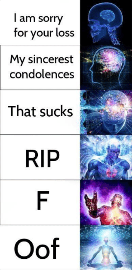 Sorry, Condolences, and Rip: I am sorry  for your loss  My sincerest  condolences  That sucks  RIP  F  Oof