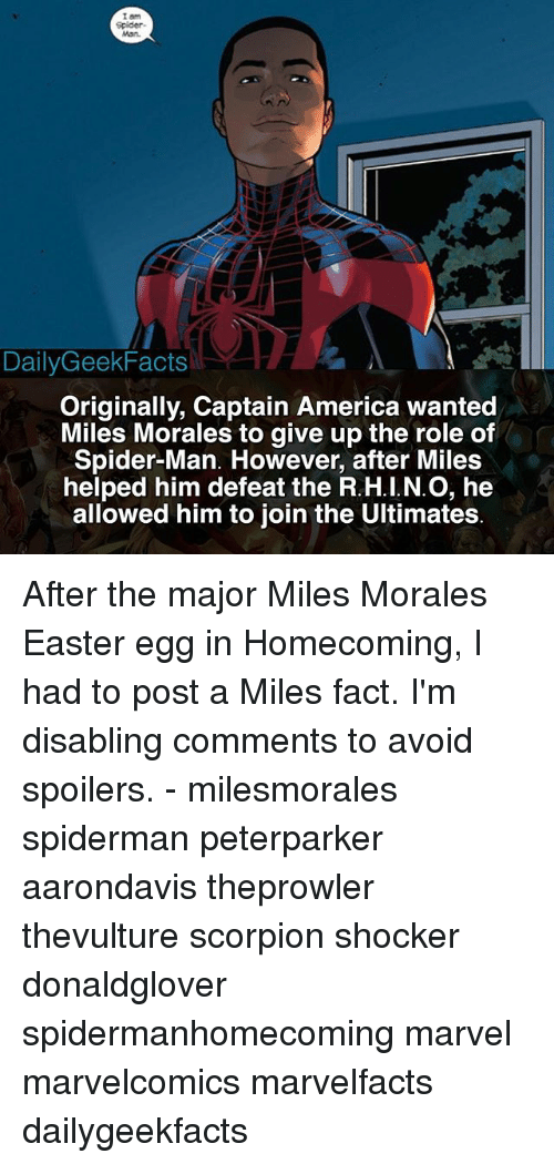 America, Easter, and Memes: I am  Spider-  van  DailyGeekFacts  Originally, Captain America wanted  Miles Morales to give up the role of  Spider-Man. However, after Miles  helped him defeat the R.H.I.N.O, he  allowed him to join the Ultimates After the major Miles Morales Easter egg in Homecoming, I had to post a Miles fact. I'm disabling comments to avoid spoilers. - milesmorales spiderman peterparker aarondavis theprowler thevulture scorpion shocker donaldglover spidermanhomecoming marvel marvelcomics marvelfacts dailygeekfacts