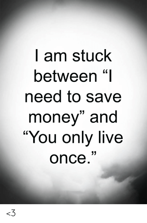 "Save Money: I am stuck  between ""I  need to save  money"" and  ""You only live  once."" <3"
