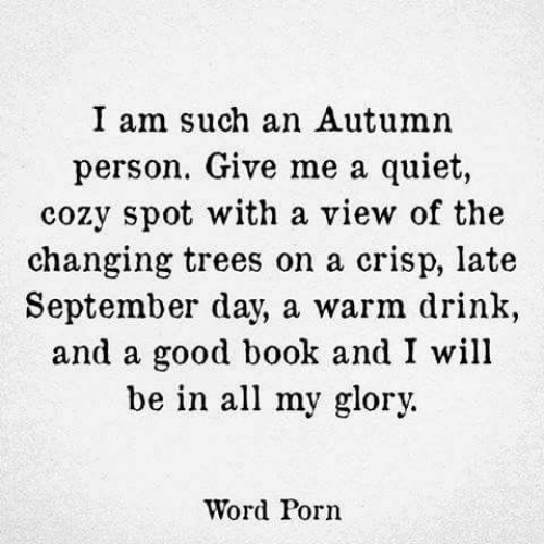 Book, Good, and Porn: I am such an Autumn  person. Give me a quiet,  cozv spot with a view of the  changing trees on a crisp, late  September day, a warm drink,  and a good book and I will  be in all my glory.  Word Porn